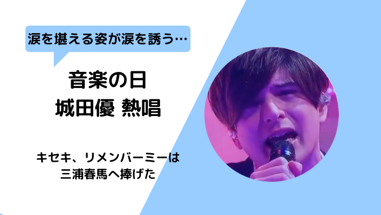 音楽の日【動画】城田優号泣キセキ熱唱 三浦春馬へ捧げたリメンバーミー