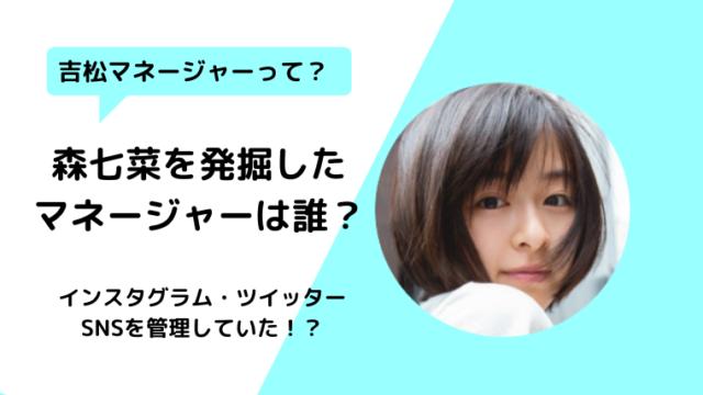 【顔画像】森七菜の元マネージャーは誰?40代女性の吉松さん?現在は?