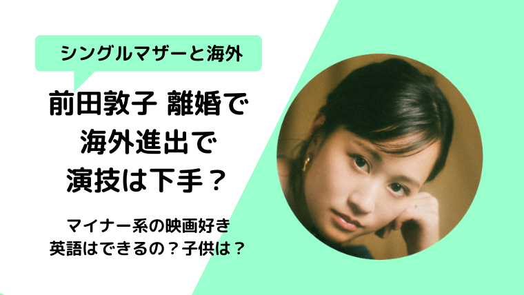 前田敦子離婚後に海外へ!演技が下手?大島優子より酷いって本当?