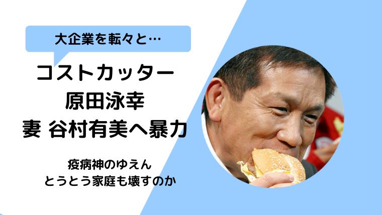原田泳幸が妻谷村有美にDV逮捕!疫病神で会社を経営不振へ導く?