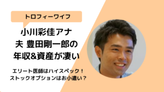 小川彩佳 旦那夫豊田剛一郎の年収や資産は160億円?18億円痛くない?
