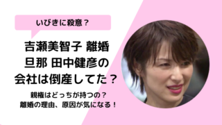 【画像】吉瀬美智子の離婚理由は旦那田中健彦の会社倒産?いびきに殺意?